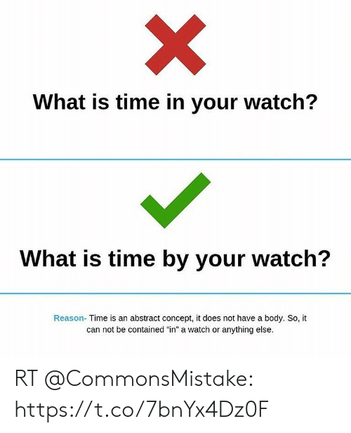 "Time, Watch, and What Is: What is time in your watch?  What is time by your watch?  Reason- Time is an abstract concept, it does not have a body. So, it  can not be contained ""in"" a watch or anything else. RT @CommonsMistake: https://t.co/7bnYx4Dz0F"