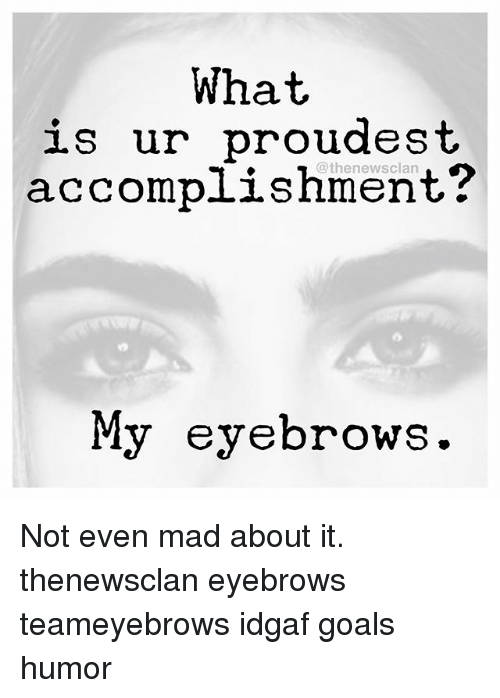 Goals, Goal, And What Is: What Is Ur Proudest Accomplishment? My Eyebrows  Proudest Accomplishment