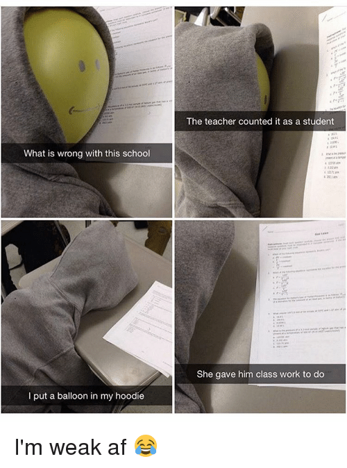 Af, Memes, and School: What is wrong with this school  put a balloon in my hoodie  The teacher counted it as a student  She gave him class work to do I'm weak af 😂