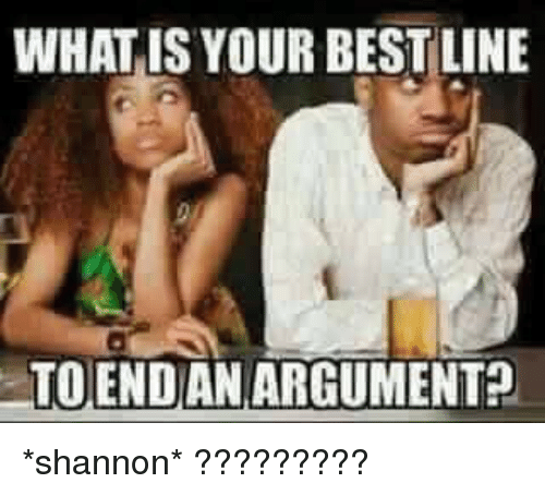 WHAT IS YOUR BEST LINE TO END AN ARGUMENT *Shannon