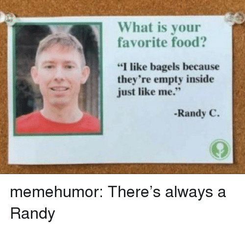 """Food, Tumblr, and Blog: What is your  favorite food?  """"I like bagels because  they're empty inside  just like me.""""  Randy C. memehumor:  There's always a Randy"""