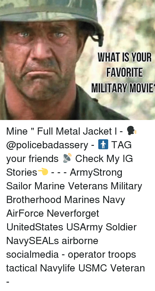 "Friends, Full Metal Jacket, and Memes: WHAT IS YOUR  FAVORITE  MILITARY MOVIE Mine "" Full Metal Jacket l - 🗣 @policebadassery - 🚹 TAG your friends 📡 Check My IG Stories👈 - - - ArmyStrong Sailor Marine Veterans Military Brotherhood Marines Navy AirForce Neverforget UnitedStates USArmy Soldier NavySEALs airborne socialmedia - operator troops tactical Navylife USMC Veteran -"