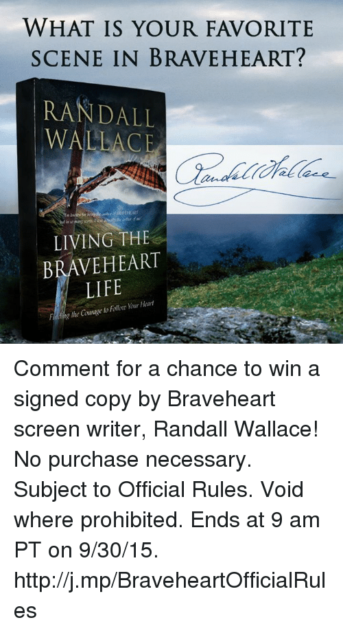 Life, Memes, and Http: WHAT IS YOUR FAVORITE  SCENE IN BRAVEHEART?  RANDALL  WALLACE  LIVING THE  BRAVEHEART  LIFE Comment for a chance to win a signed copy by Braveheart screen writer, Randall Wallace! No purchase necessary. Subject to Official Rules. Void where prohibited. Ends at 9 am PT on 9/30/15. http://j.mp/BraveheartOfficialRules