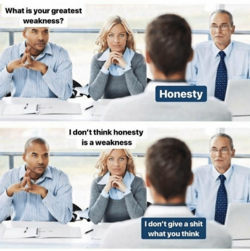 What Is, Honesty, and Think: What is your greatest  weakness?  Honesty  I don't think honesty  is a weakness  I don't give a shit  what you think