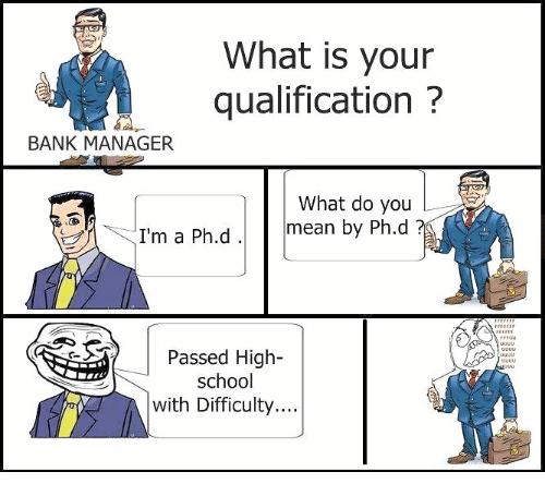 Bank, Banks, and Banking: What is your  qualification  BANK MANAGER  What do you  I'm a Ph.d  mean by Ph.d  Passed High  school  with Difficulty