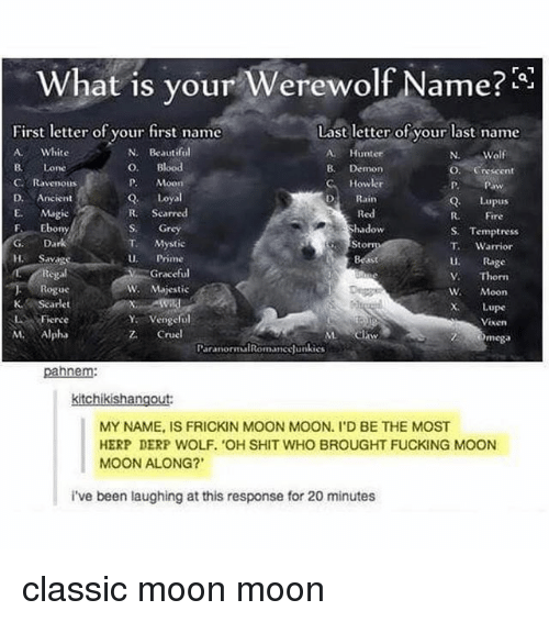 """Relatable, Lupus, and Rage: What is your Werewolf Name  Last letter of your last name  First letter of your first name  White  N. Beautiful  Hunte  Wolf  O. Blood  Lone  B. Demon  O. Crescent  Howler  C. Ravenous  P. Moon  Loyal  D. Ancient  Rain  Q. Lupus  R. Scarred  E. Maggie  Red  Fire  F. Ebony  Grey  hadow  S. Temptress  Dark  Mystic  T. Warrior  Prime  Rage  Graceful  Thorn  W. Majestic  Rogue  W Moon  KAR Scarlet  Lupe  ya vengeful  LA Fierce  Vixen  Alpha  Z. Cruel  Omega  Paranorma Romance unkies  pahnem:  kishan  MY NAME IS FRICKIN MOON MOON. I'D BE THE MOST  HERP DERP WOLF. """"OH SHIT WHO BROUGHT FUCKING MOON  MOON ALONG?  i've been laughing at this response for 20 minutes classic moon moon"""