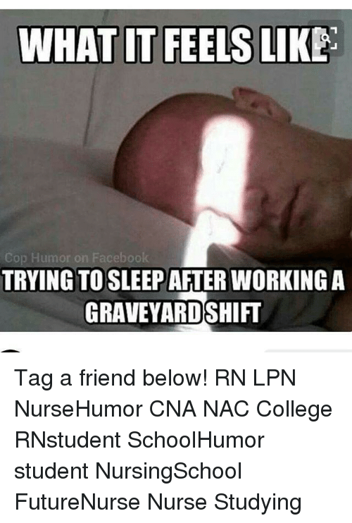 Memes, Nursing, and 🤖: WHAT IT FEELS LIKE  Cop Humor on Facebook  TRYING TO SLEEPAFTER WORKING A  GRAVEYARDSHIFT Tag a friend below! RN LPN NurseHumor CNA NAC College RNstudent SchoolHumor student NursingSchool FutureNurse Nurse Studying