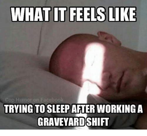 Facebook, Memes, and Sleep: WHAT IT FEELS LIKE  Cop Humor on Facebook  TRYING TO SLEEP AFTER WORKING A  GRAVEYARDSHIFT