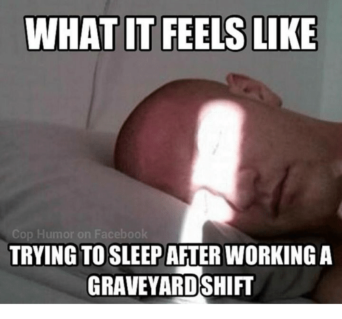 Facebook, Memes, and 🤖: WHAT IT FEELS LIKE  Cop Humor on Facebook  TRYING TOSLEEP AFTER WORKING A  GRAVEYARDSHIFT