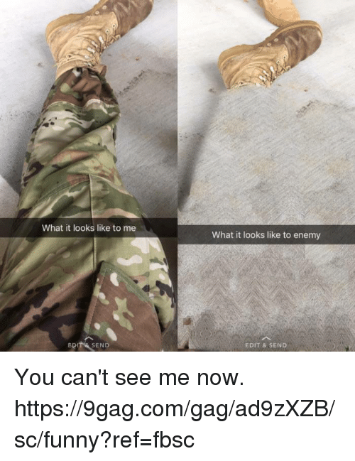 9gag, Dank, and Funny: What it looks like to me  What it looks like to enemy  BDIT& SEND  EDIT & SEND You can't see me now.  https://9gag.com/gag/ad9zXZB/sc/funny?ref=fbsc