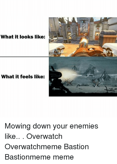 Meme, Memes, and Enemies: What it looks like:  What it feels like: Mowing down your enemies like.. . Overwatch Overwatchmeme Bastion Bastionmeme meme