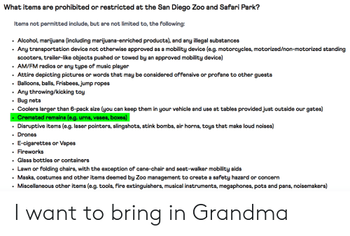 Fire, Grandma, and Music: What items are prohibited or restricted at the San Diego Zoo and Safari Park?  Items not permitted include, but are not limited to, the following:  Alcohol, marijuana (including marijuana-enriched products), and any illegal substances  Any transportation device not otherwise approved as a mobility device (e.g. motorcycles, motorized/non-motorized standing  scooters, trailer-like objects pushed or towed by an approved mobility device)  AM/FM radios or any type of music player  Attire depicting pictures or words that may be considered offensive or profane to other guests  Balloons, balls, Frisbees, jump ropes  Any throwing/kicking toy  Bug nets  Coolers larger than 6-pack size (you can keep them in your vehicle and use at tables provided just outside our gates)  .Cremated remains (e.g. urns, vases, boxes)  Disruptive items (e.g. laser pointers, slingshots, stink bombs, air horns, toys that make loud noises)  .  .Drones  E-cigarettes or Vapes  Fireworks  . Glass bottles or containers  .Lawn or folding chairs, with the exception of cane-chair and seat-walker mobility aids  Masks, costumes and other items deemed by Zoo management to create a safety hazard or concern  Miscellaneous other items (e.g. tools, fire extinguishers, musical instruments, megaphones, pots and pans, noisemakers) I want to bring in Grandma