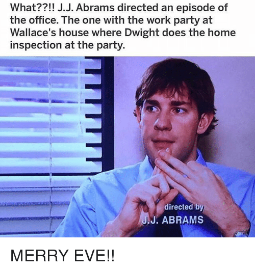 Memes, Party, and The Office: What??!! J.J. Abrams directed an episode of  the office. The one with the work party at  Wallace's house where Dwight does the home  inspection at the party.  directed by  J. ABRAMS MERRY EVE!!