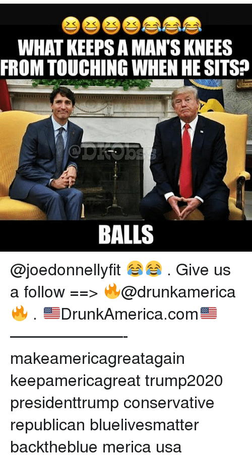 Memes, Conservative, and 🤖: WHAT KEEPS A MAN'S KNEES  FROM TOUCHING WHEN HE SITS?  BALLS @joedonnellyfit 😂😂 . Give us a follow ==> 🔥@drunkamerica🔥 . 🇺🇸DrunkAmerica.com🇺🇸 ———————- makeamericagreatagain keepamericagreat trump2020 presidenttrump conservative republican bluelivesmatter backtheblue merica usa