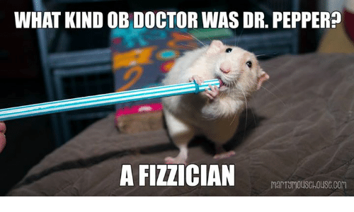 Doctor, Memes, and Kindness: WHAT KIND OB DOCTOR WAS DR. PEPPER?  A FIZZICIAN