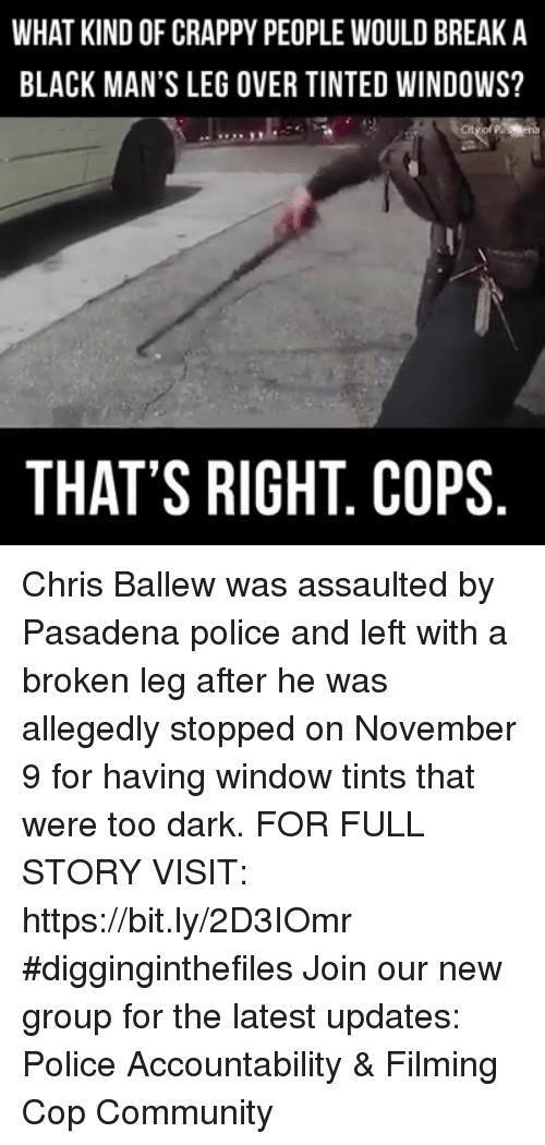 Community, Memes, and Police: WHAT KIND OF CRAPPY PEOPLE WOULD BREAK A  BLACK MAN'S LEG OVER TINTED WINDOWS?  THAT'S RIGHT. COPS Chris Ballew was assaulted by Pasadena police and left with a broken leg after he was allegedly stopped on November 9 for having window tints that were too dark. FOR FULL STORY VISIT: https://bit.ly/2D3IOmr #digginginthefiles Join our new group for the latest updates: Police Accountability & Filming Cop Community