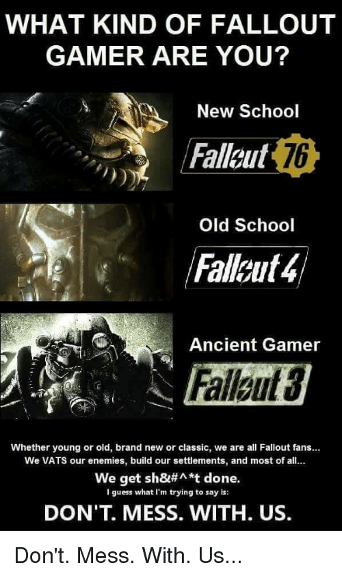 School, Fallout, and Guess: WHAT KIND OF FALLOUT  GAMER ARE YOU?  New School  Fallout  Failaut4  Fallaut 3  76  Old School  Ancient Gamer  Whether young or old, brand new or classic, we are all Fallout fans...  We VATS our enemies, build our settlements, and most of all.  We get sh&#^*t done.  I guess what I'm trying to say is:  DON'T. MESS. WITH. US.