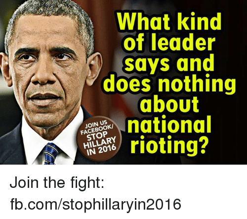 Memes, Riot, and fb.com: What kind  of leader  says and  does nothing  ab0Ut  national  JOIN US  STOP  rioting?  IN 2016 Join the fight: fb.com/stophillaryin2016