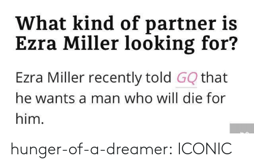 Target, Tumblr, and Blog: What kind of partner is  Ezra Miller looking for?  Ezra Miller recently told GQ that  he wants a man who will die for  him. hunger-of-a-dreamer:  ICONIC