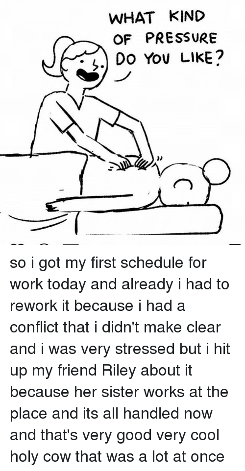 Memes, Pressure, and Work: WHAT KIND  OF PRESSURE  Z) Do You LilKE? so i got my first schedule for work today and already i had to rework it because i had a conflict that i didn't make clear and i was very stressed but i hit up my friend Riley about it because her sister works at the place and its all handled now and that's very good very cool holy cow that was a lot at once