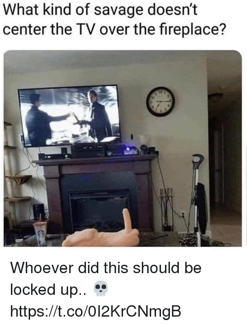 Savage, Did, and What: What kind of savage doesn't  center the TV over the fireplace? Whoever did this should be locked up.. 💀 https://t.co/0I2KrCNmgB