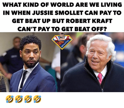 Memes, World, and Living: WHAT KIND OF WORLD ARE WE LIVING  IN WHEN JUSSIE SMOLLET CAN PAY TO  GET BEAT UP BUT ROBERT KRAFT  CAN'T PAY TO GET BEAT OFF? 🤣🤣🤣🤣