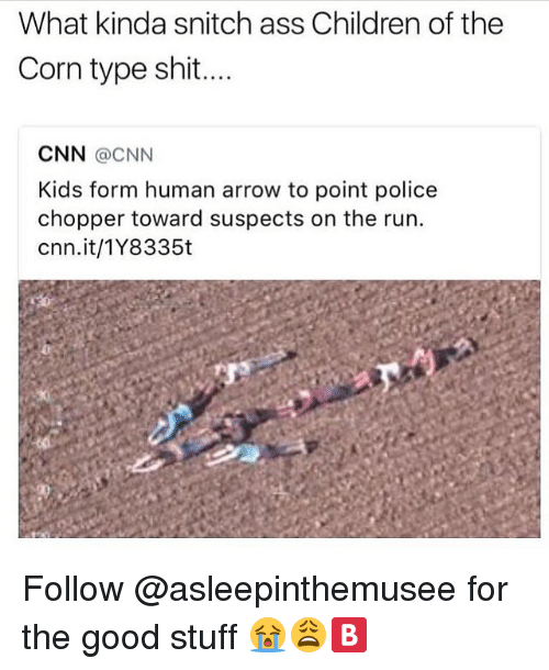 Ass, Children, and cnn.com: What kinda snitch ass Children of the  Corn type shit  CNN @CNN  Kids form human arrow to point police  chopper toward suspects on the run.  cnn.it/1Y8335t Follow @asleepinthemusee for the good stuff 😭😩🅱️