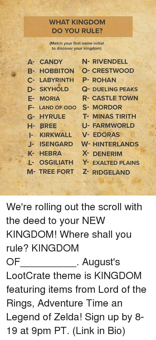 Candy, Memes, and Adventure Time: WHAT KINGDOM  DO YOU RULE?  (Match your first name initial  to discover your kingdom)  N- RIVENDELL  A- CANDY  B- HOBBITON O- CRESTWOOD  C- LABYRINTHP- ROHAN  D- SKYHOLD Q- DUELING PEAKS  E- MORIA  F- LAND OF ooO S MORDOR  G- HYRULE T- MINAS TIRITH  R- CASTLE TOWN  H BREE U- FARMWORLED  H- BREE  U- FARMWORLD  I- KIRKWALL V- EDORAS  J- ISENGARD W HINTERLANDS  K- HEBRA  L- OSGILIATH Y EXALTED PLAINS  M- TREE FORT Z- RIDGELAND  X- DENERIM We're rolling out the scroll with the deed to your NEW KINGDOM! Where shall you rule? KINGDOM OF__________. August's LootCrate theme is KINGDOM featuring items from Lord of the Rings, Adventure Time an Legend of Zelda! Sign up by 8-19 at 9pm PT. (Link in Bio)