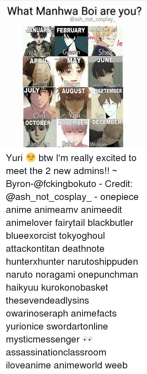 Fandom, Fairytail, and Deathnote: What Manhwa Boi are you?  Cash not cosplay  JANUARY FEBRUARY MARCH  Shel  MAY  JUNE  APRIL  laerm  O  Taemin IWon  NNA  JULY  N AUGUST  SEPTEMBER  OCTOBER NOVEMBER DECEMBER  Sangwoo  L. inha  Woojin Yuri 😏 btw I'm really excited to meet the 2 new admins!! ~ Byron-@fckingbokuto - Credit: @ash_not_cosplay_ - onepiece anime animeamv animeedit animelover fairytail blackbutler blueexorcist tokyoghoul attackontitan deathnote hunterxhunter narutoshippuden naruto noragami onepunchman haikyuu kurokonobasket thesevendeadlysins owarinoseraph animefacts yurionice swordartonline mysticmessenger 👀 assassinationclassroom iloveanime animeworld weeb