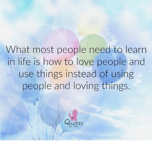 What Most People Need To Learn In Life Is How To Love People And Use