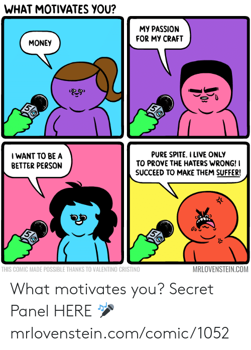 Memes, Money, and Live: WHAT MOTIVATES YOU?  MY PASSION  FOR MY CRAFT  MONEY  28  5  WANT TO BE A  BETTER PERSON  PURE SPITE. I LIVE ONLY  TO PROVE THE HATERS WRONG!I  SUCCEED TO MAKE THEM SUFFER!  5  THIS COMIC MADE POSSIBLE THANKS TO VALENTINO CRISTINO  MRLOVENSTEIN.COM What motivates you?  Secret Panel HERE 🎤 mrlovenstein.com/comic/1052