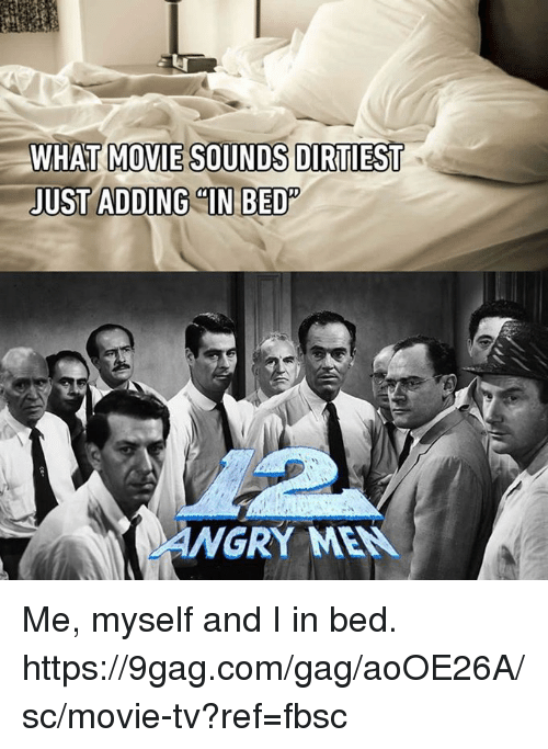 9gag, Dank, and Movie: WHAT MOVIE SOUNDS DIRTIEST  JUST ADDING CIN BED  ANGRY MEN Me, myself and I in bed. https://9gag.com/gag/aoOE26A/sc/movie-tv?ref=fbsc