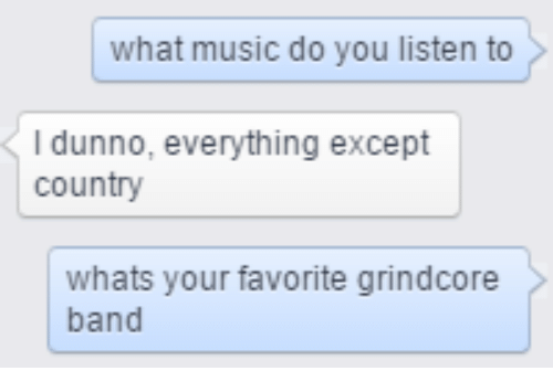 Music, Dank Memes, and Band: what music do you listen to  I dunno, everything except  country  whats your favorite grindcore  band