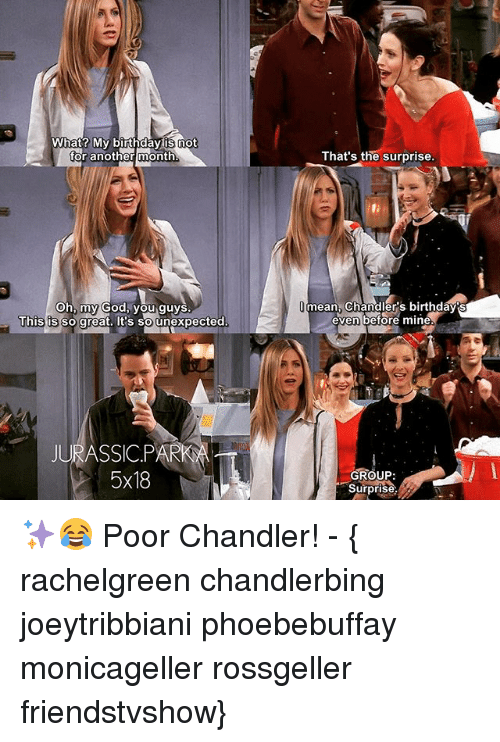 Birthday, God, and Memes: What? My birthday is not  for another month  Oh, my God, you guys  This is so great. It's so unexpected  JURASSIC PAR  5x18  That's the surprise.  mean, Chan  s birthday's  even before mine.  GROUP  Surprise, ✨😂 Poor Chandler! - { rachelgreen chandlerbing joeytribbiani phoebebuffay monicageller rossgeller friendstvshow}