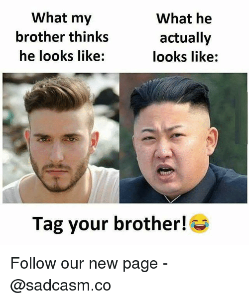 Memes, 🤖, and Page: What my  brother thinks  he looks like  What he  actually  looks like:  Tag your brother! Follow our new page - @sadcasm.co