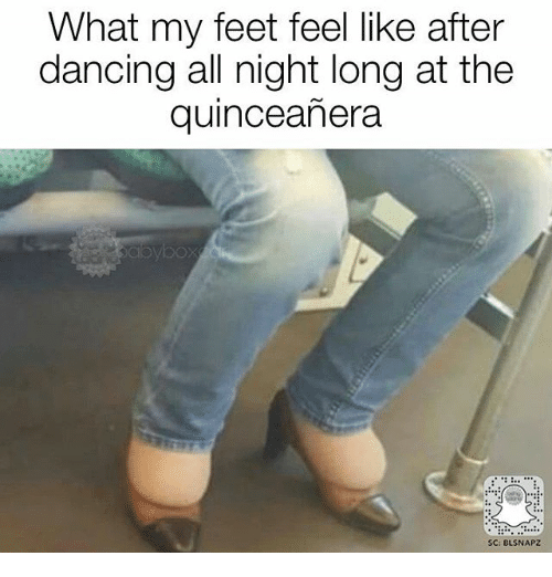 Dancing, Memes, and Quinceanera: What my feet feel like after  dancing all night long at the  quinceanera  SC: BLSNAPZ