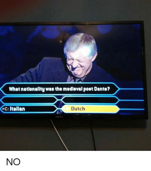 Memes, Dutch Language, and Medieval: What nationality was the medieval poet Dante?  Dutch  c: Italian NO