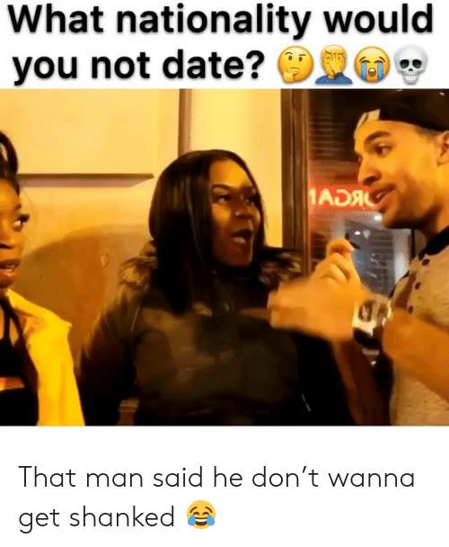 Memes, Date, and 🤖: What nationality would  you not date?  ADAC That man said he don't wanna get shanked 😂