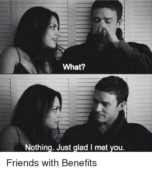 What? Nothing Just Glad I Met You Friends With Benefits