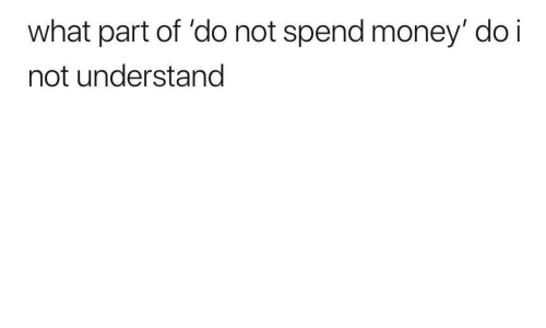 Money, What, and  Understand: what part of 'do not spend money' do i  not understand