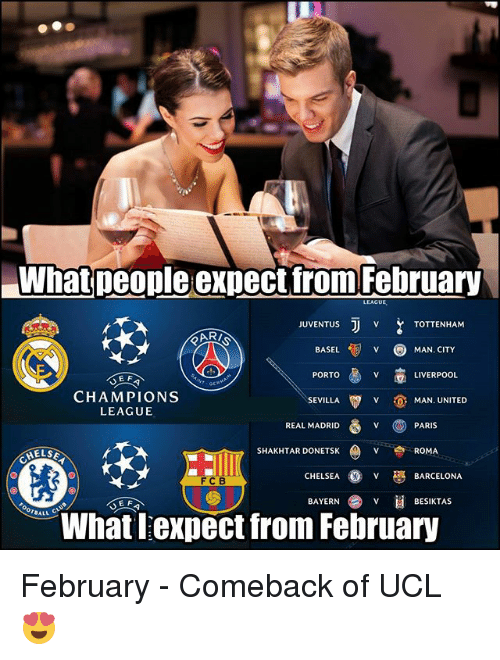 Barcelona, Chelsea, and Memes: What people expect tfrom February  LEAGUE  JUVENTUuS  TOTTENHAM  BASEL  MAN. CITY  PORTO  LIVERPOOL  E F  CHAMPIONS  LEAGUE  SEVILLA  ˇ  MAN. UNITED  REAL MADRID V PARIS  SHAKHTAR DONETSK  VROMA  CHELSEA  BARCELONA  FCB  E F  BAYERN  BESIKTAS  BALL  What lexpect from February February - Comeback of UCL 😍