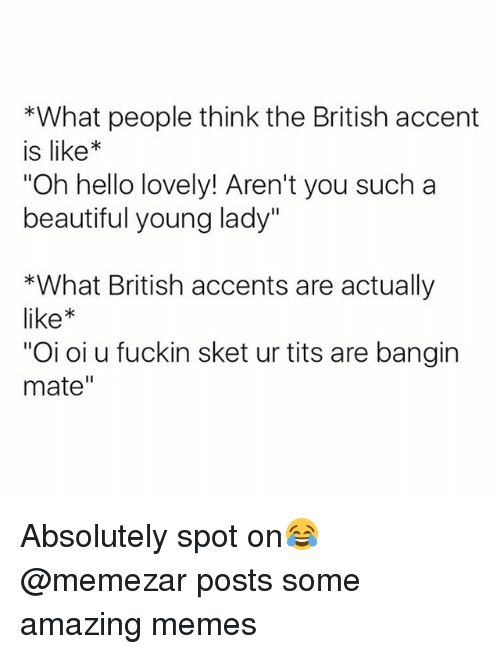 "Beautiful, Hello, and Memes: *What people think the British accent  is like*  Oh hello lovely! Aren't you such a  beautiful young lady""  *What British accents are actually  like  ""Oi oi u fuckin sket ur tits are bangin  mate"" Absolutely spot on😂 @memezar posts some amazing memes"