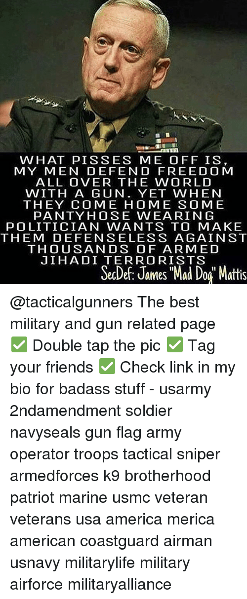 """America, Friends, and Memes: WHAT PISSES ME OFF IS  MY MEN DEFEND FREEDOM  ALL OVER THE WORLD  WITH A GUN. YET WHEN  THEY COME HOME SOME  PANTY HOSE WEARIN G  POLITICIAN WANTS TO MAKE  THEM DEFENSELESS AGAINST  THOUSANDS OF ARMED  JIHADI TERRORISTS  SecDe: James """"Mad Dog Mattis @tacticalgunners The best military and gun related page ✅ Double tap the pic ✅ Tag your friends ✅ Check link in my bio for badass stuff - usarmy 2ndamendment soldier navyseals gun flag army operator troops tactical sniper armedforces k9 brotherhood patriot marine usmc veteran veterans usa america merica american coastguard airman usnavy militarylife military airforce militaryalliance"""