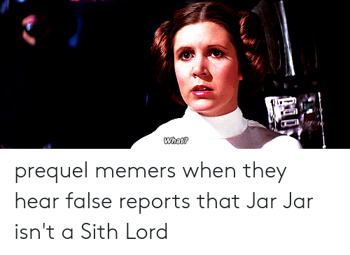Sith, Lord, and They: What? prequel memers when they hear false reports that Jar Jar isn't a Sith Lord