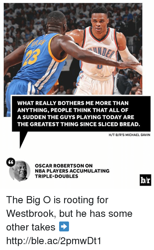 Nba, Http, and Michael: WHAT REALLY BOTHERS ME MORE THAN  ANYTHING, PEOPLE THINK THAT ALL OF  A SUDDEN THE GUYS PLAYING TODAY ARE  THE GREATEST THING SINCE SLICED BREAD.  H/T B/R'S MICHAEL GAVIN  66  OSCAR ROBERTSON ON  NBA PLAYERS ACCUMULATING  TRIPLE-DOUBLES  br The Big O is rooting for Westbrook, but he has some other takes ➡️ http://ble.ac/2pmwDt1