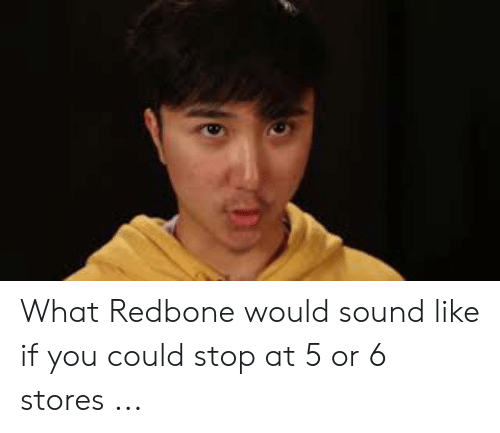 What Redbone Would Sound Like if You Could Stop at 5 or 6 Stores