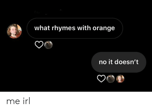 Orange, Irl, and Me IRL: what rhymes with orange  no it doesn't me irl