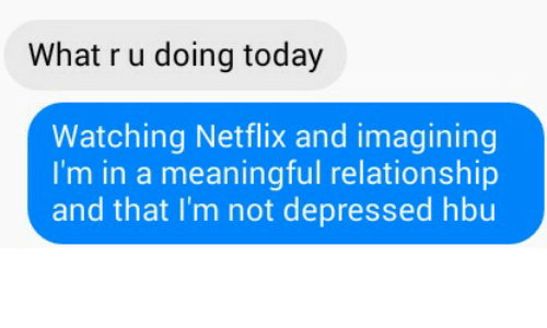 Dank, Netflix, and Relationships: What ru doing today  Watching Netflix and imagining  I'm in a meaningful relationship  and that I'm not depressed hbu