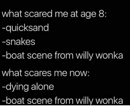 Being Alone, Dank, and Willy Wonka: what scared me at age 8:  -quicksand  -snakes  -boat scene from willy wonka  what scares me now:  -dying alone  -boat scene from willy wonka