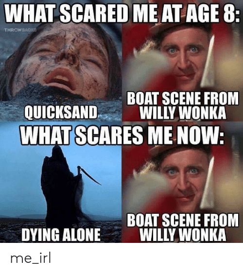 Being Alone, Willy Wonka, and Irl: WHAT SCARED ME AT AGE 8:  THROWBACKS  BOAT SCENE FROM  WILLY WONKA  QUICKSAND  WHAT SCARES ME NOW:  BOAT SCENE FROM  WILLY WONKA  DYING ALONE me_irl
